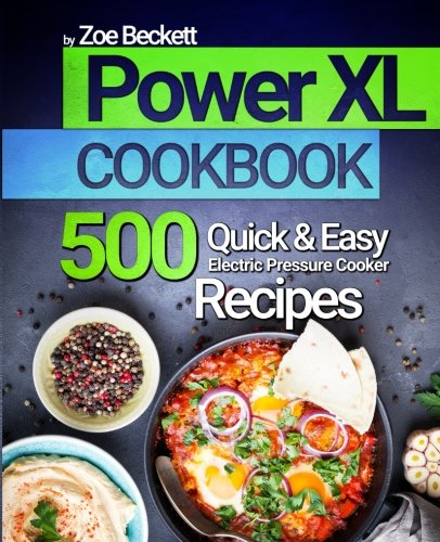 Power XL Cookbook: Top 500 Quick and Easy Electric Pressure Cooker Recipes (The Air Fryer Series) by Zoe Beckett