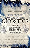 The Secret History of the Gnostics: Their Scriptures, Beliefs and Traditions