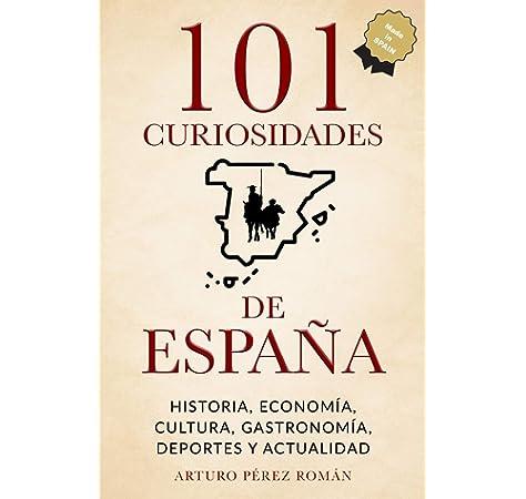 101 curiosidades de España: Historia, Economía, Cultura, Gastronomía, Deportes y Actualidad: Amazon.es: Pérez Román, Arturo: Libros