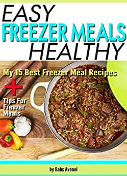 Easy Healthy Freezer Meals: My 15 Best Freezer Meal Recipes + Tips For Freezer Meals by [Avenel, Babs]