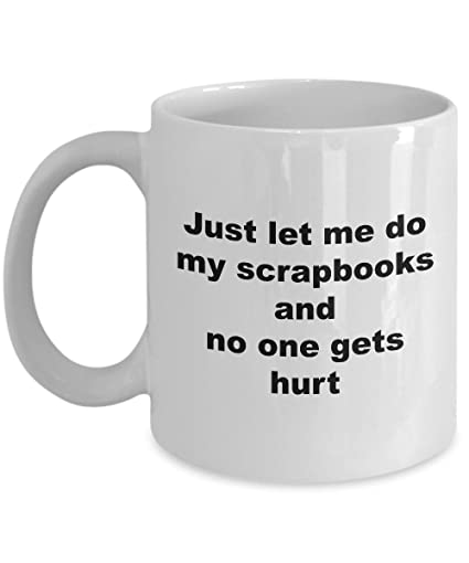 Amazon Funny Scrapbooking Mug Just Let Me Do My Scrapbooks