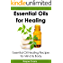 Essential Oils for Healing: Essential Oil Healing Recipes for Mind & Body (Essential Oils Healing)