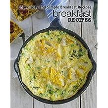 Breakfast Recipes: Enjoy Tasty and Simple Breakfast Recipes