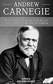 Andrew Carnegie: A curiosa e intrigante vida de um dos maiores magnatas da história