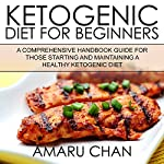 Ketogenic Diet: A Comprehensive Handbook Guide for Those Starting and Maintaining a Healthy Ketogenic Diet: Healthy Living, Book 1 | Amaru Chan