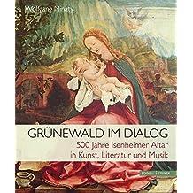 Grunewald Im Dialog: 500 Jahre Isenheimer Altar in Kunst, Literatur Und Musik