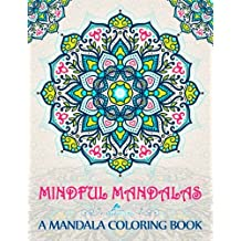 Mindful Mandalas: A Mandala Coloring Book: A Unique & Uplifting Mandalas Adult Coloring Book For Men Women Teens Children & Seniors Featuring Mindfulness Quotes, Easy To Complex Stress Relieving Patterns, Large Print Word Art & Beginner Geometric Designs For Spiritual Inspirational Zen Meditation