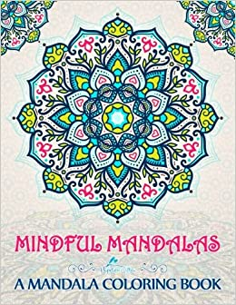amazoncom mindful mandalas a mandala coloring book a unique uplifting mandalas adult coloring book for men women teens children seniors featuring