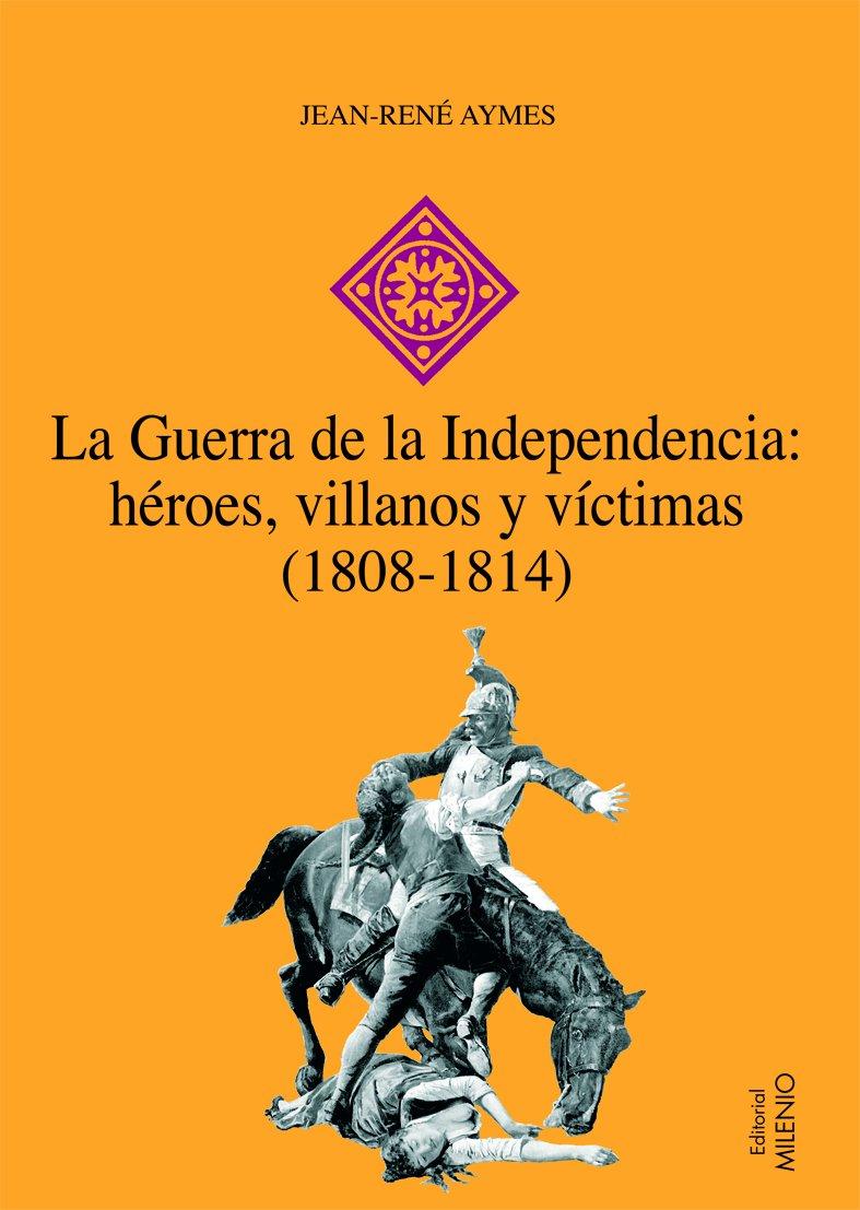 La Guerra de la Independencia: héroes, villanos y víctimas 1808-1814 Hispania: Amazon.es: Aymes, Jean-René, Álvarez Junco, José: Libros