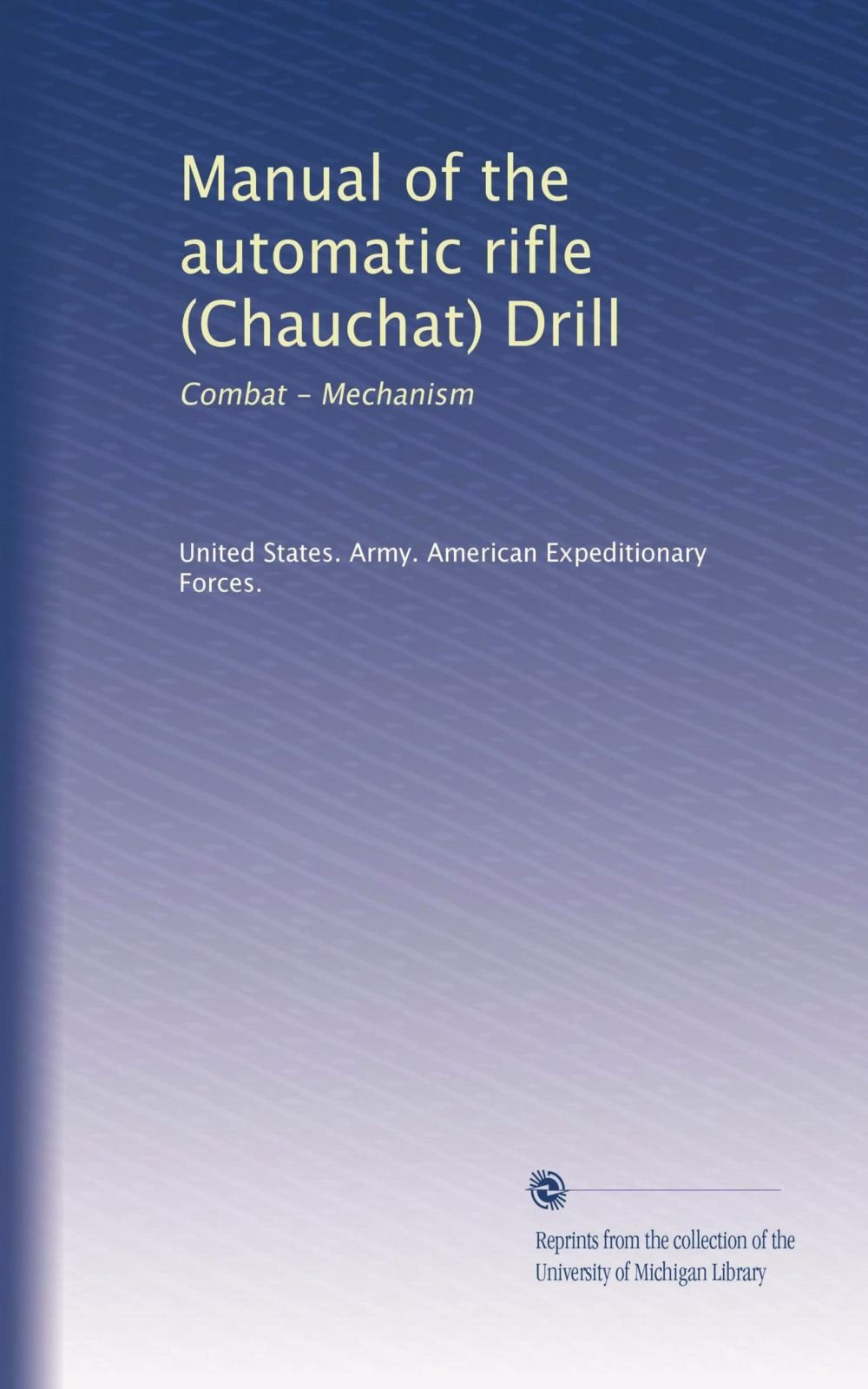 Manual of the automatic rifle (Chauchat) Drill: Combat - Mechanism: United  States. Army. American Expeditionary Forces.: Amazon.com: Books