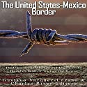 The United States-Mexico Border: The Controversial History and Legacy of the Boundary Between America and Mexico Audiobook by  Charles River Editors, Gustavo Vazquez Lozano Narrated by Scott Clem