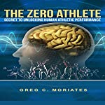The Zero Athlete: The Secret Guide to Unlocking Human Athletic Performance | Greg Moriates