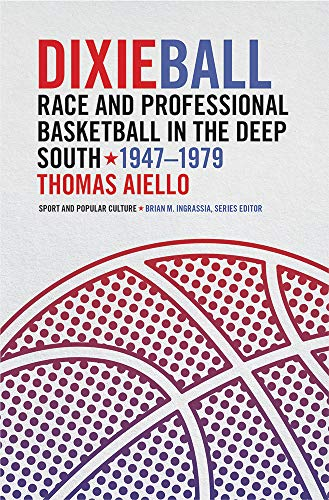 (Dixieball: Race and Professional Basketball in the Deep South, 1947–1979 (Sports & Popular Culture))