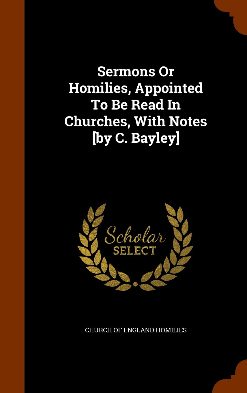 Sermons Or Homilies, Appointed To Be Read In Churches, With Notes [by C. Bayley] pdf