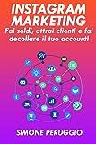 Instagram Marketing: fai soldi, attrai clienti e fai decollare il tuo account