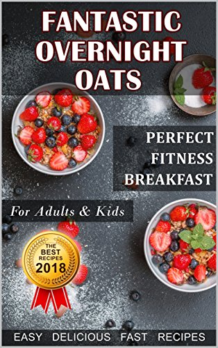 Fantastic Overnight Oats. Perfect Fitness Breakfast for Adults and Kids. Fast, Delicious, Easy Recipes. by Diana Sedko