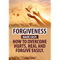 Forgiveness Made Easy: How to Overcome Hurts, Heal and Forgive Easily: Forgiveness in the Bible and How to be free…
