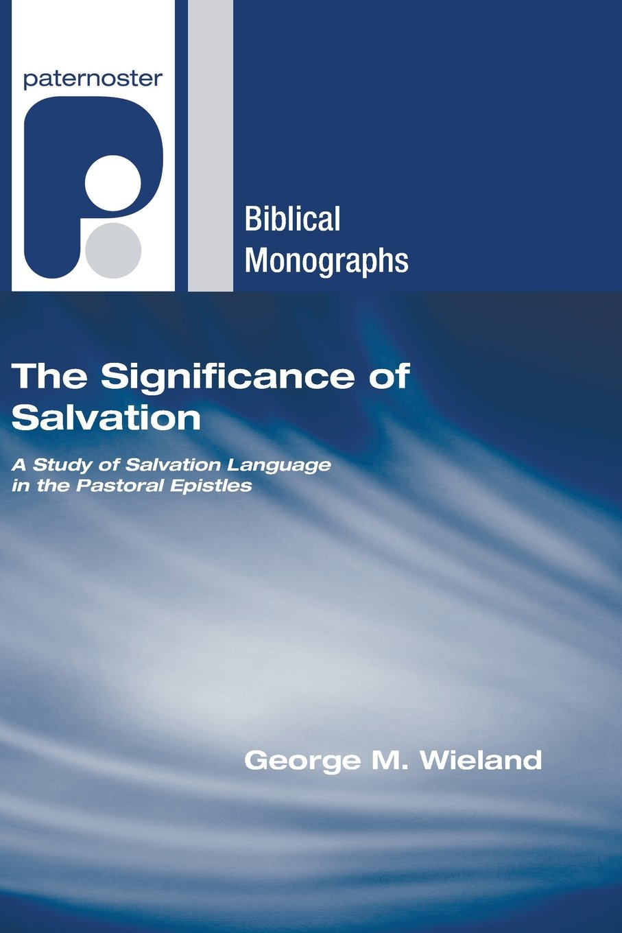 The Significance of Salvation: A Study of Salvation Language in the Pastoral Epistles (Paternoster Biblical Monographs)