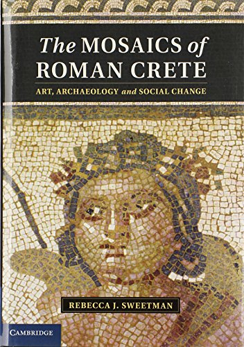 The Mosaics of Roman Crete: Art, Archaeology and Social Change by Rebecca J Sweetman