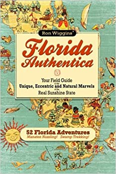Florida Authentica: Your field guide to the unique, eccentric, and natural marvels of the real Sunshine State by Ron Wiggins (2012-03-25)
