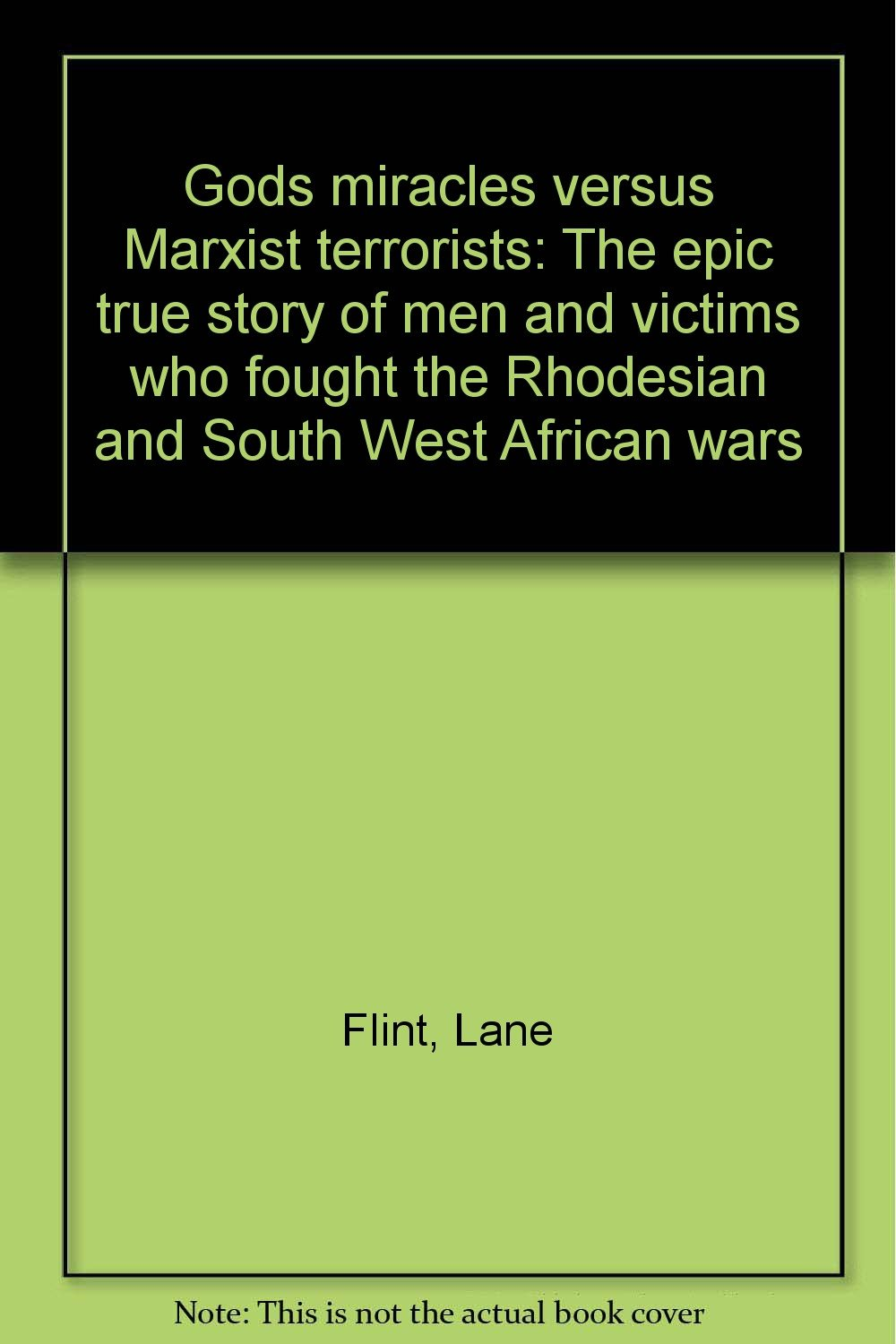 Gods miracles versus Marxist terrorists: The epic true story of men and victims who fought the Rhodesian and South West African wars