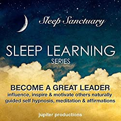Become a Great Leader, Influence, Inspire & Motivate Others Naturally: Sleep Learning, Guided Self Hypnosis, Meditation & Affirmations