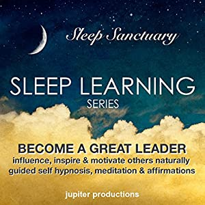 Become a Great Leader, Influence, Inspire & Motivate Others Naturally: Sleep Learning, Guided Self Hypnosis, Meditation & Affirmations Audiobook