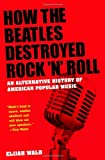 How the Beatles Destroyed Rock 'n' Roll, Elijah Wald, 019975697X