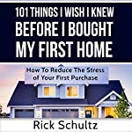 101 Things I Wish I Knew Before I Bought My First Home: How to Reduce the Stress of Your First Purchase | Rick Schultz