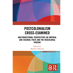 Postcolonialism Cross-Examined: Multidirectional Perspectives on Imperial and Colonial Pasts and the Neocolonial Present…