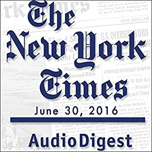 The New York Times Audio Digest, June 30, 2016 Newspaper / Magazine