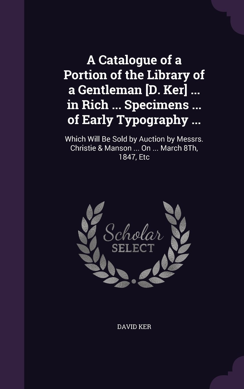 Download A Catalogue of a Portion of the Library of a Gentleman [D. Ker] ... in Rich ... Specimens ... of Early Typography ...: Which Will Be Sold by Auction ... & Manson ... on ... March 8th, 1847, Etc pdf epub