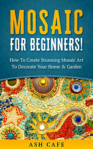 Mosaic For Beginners: How To Create Stunning Mosaic Art To Decorate Your Home & Garden