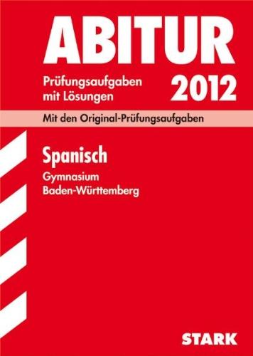 Abitur-Prüfungsaufgaben Gymnasium Baden-Württemberg. Mit Lösungen; Spanisch 2012; Mit den Original-Prüfungsaufgaben Jahrgänge 2004-2011