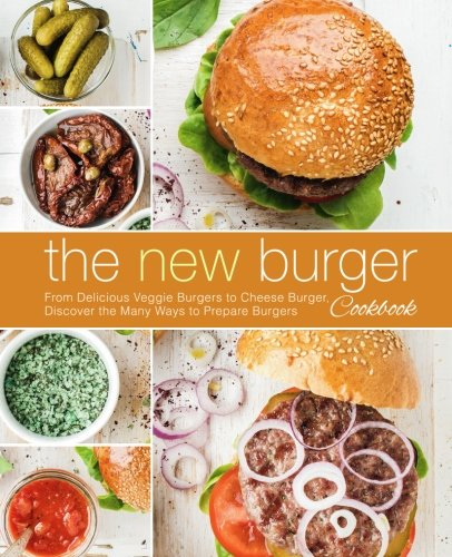 The New Burger Cookbook: From Delicious Veggie Burgers to Cheese Burgers, Discover the Many Ways to Prepare Burgers pdf epub