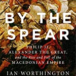 By the Spear: Philip II, Alexander the Great, and the Rise and Fall of the Macedonian Empire | Ian Worthington