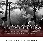 The 2004 Indian Ocean Earthquake and Tsunami: The Story of the Deadliest Natural Disaster of the 21st Century | Charles River Editors
