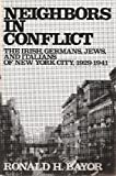 Neighbors in Conflict : The Irish, Germans, Jews and Italians of New York City, 1929-1941, Bayor, Ronald H., 0801823706