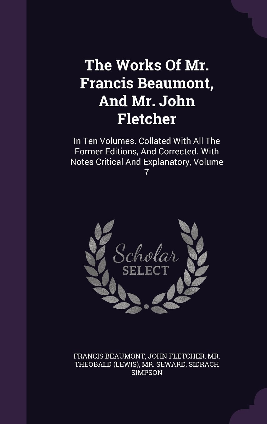 Download The Works of Mr. Francis Beaumont, and Mr. John Fletcher: In Ten Volumes. Collated with All the Former Editions, and Corrected. with Notes Critical and Explanatory, Volume 7 PDF