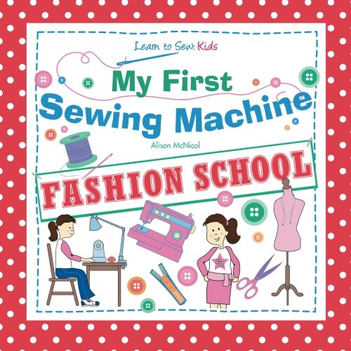 - My First Sewing Machine: FASHION SCHOOL: Learn To Sew: Kids