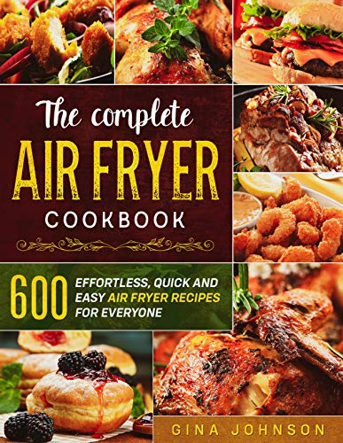 THE COMPLETE AIR FRYER COOKBOOK: 600 Effortless, Quick and Easy Air Fryer Recipes for Everyone
