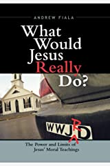 What Would Jesus Really Do?: The Power & Limits of Jesus' Moral Teachings Hardcover