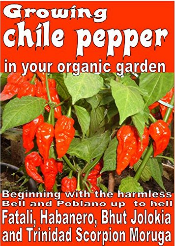 - Growing chile pepper in your organic  garden: Beginning with the harmless Bell and Poblano up  to Hell Fatali, Habanero, Bhut Jolokia and Trinidad Scorpion Moruga (Growing vegetable garden Book 93)