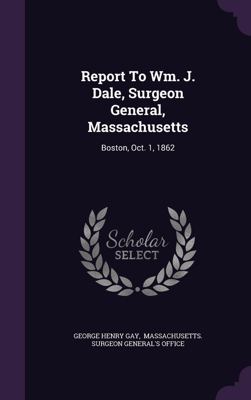 Download Report to Wm. J. Dale, Surgeon General, Massachusetts: Boston, Oct. 1, 1862 ebook