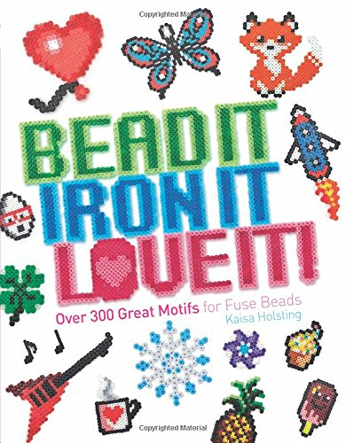 Bead It, Iron It, Love It!: Over 300 Great Motifs for Fuse (Beaded Iron)