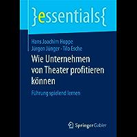 Wie Unternehmen von Theater profitieren können: Führung spielend lernen (essentials) (German Edition)