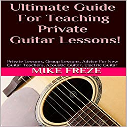 Ultimate Guide for Teaching Private Guitar Lessons! (Combined volumes one and two)