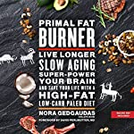 Primal Fat Burner: Live Longer, Slow Aging, Super-Power Your Brain, and Save Your Life with a High-Fat, Low-Carb Paleo Diet | Nora Gedgaudas,David Perlmutter - foreword