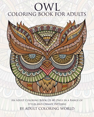 Owl Coloring Book For Adults: An Adult Coloring Book Of 40 Owls in a Range of Styles and Ornate Patterns (Animal Coloring Books for Adults) (Volume -