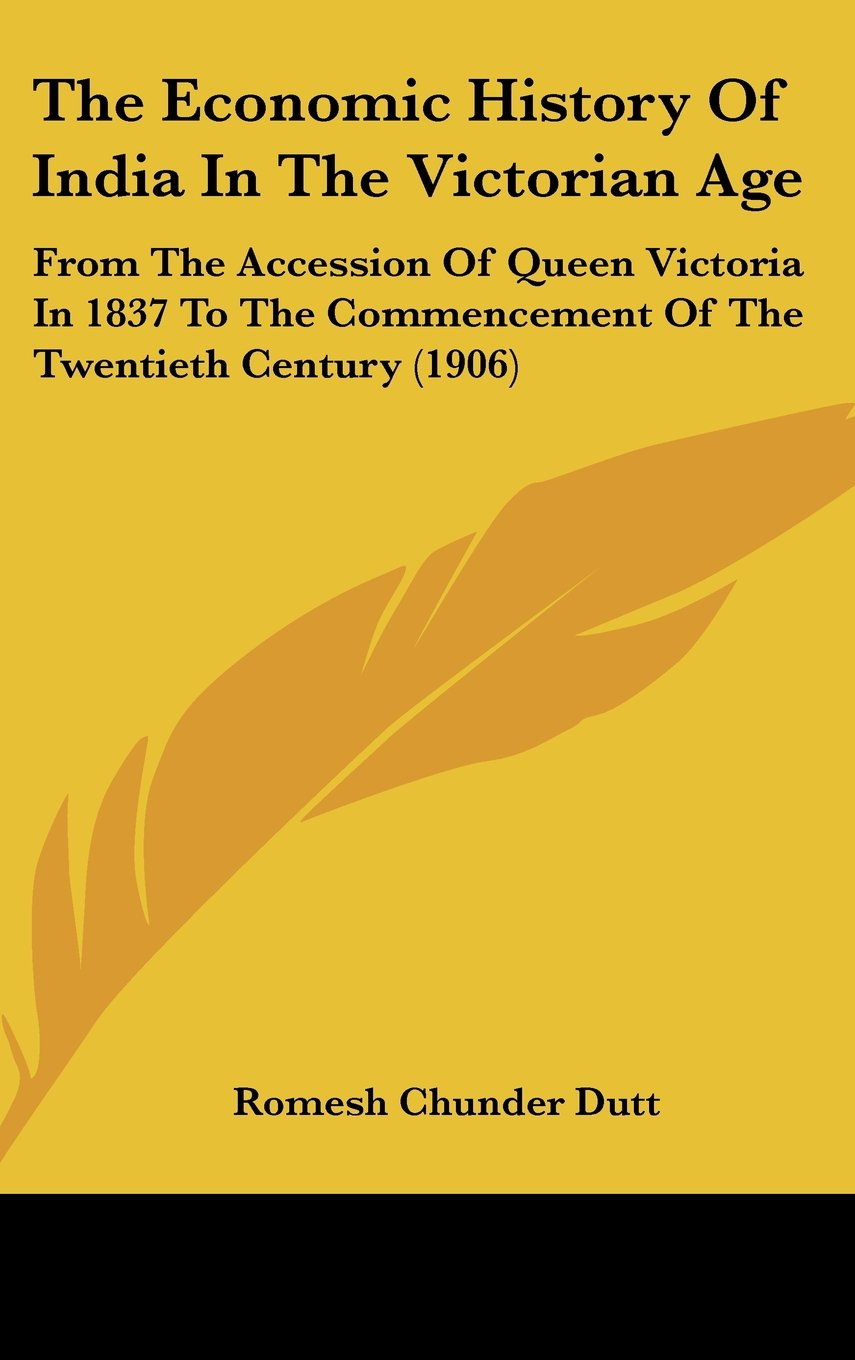 Download The Economic History Of India In The Victorian Age: From The Accession Of Queen Victoria In 1837 To The Commencement Of The Twentieth Century (1906) ebook